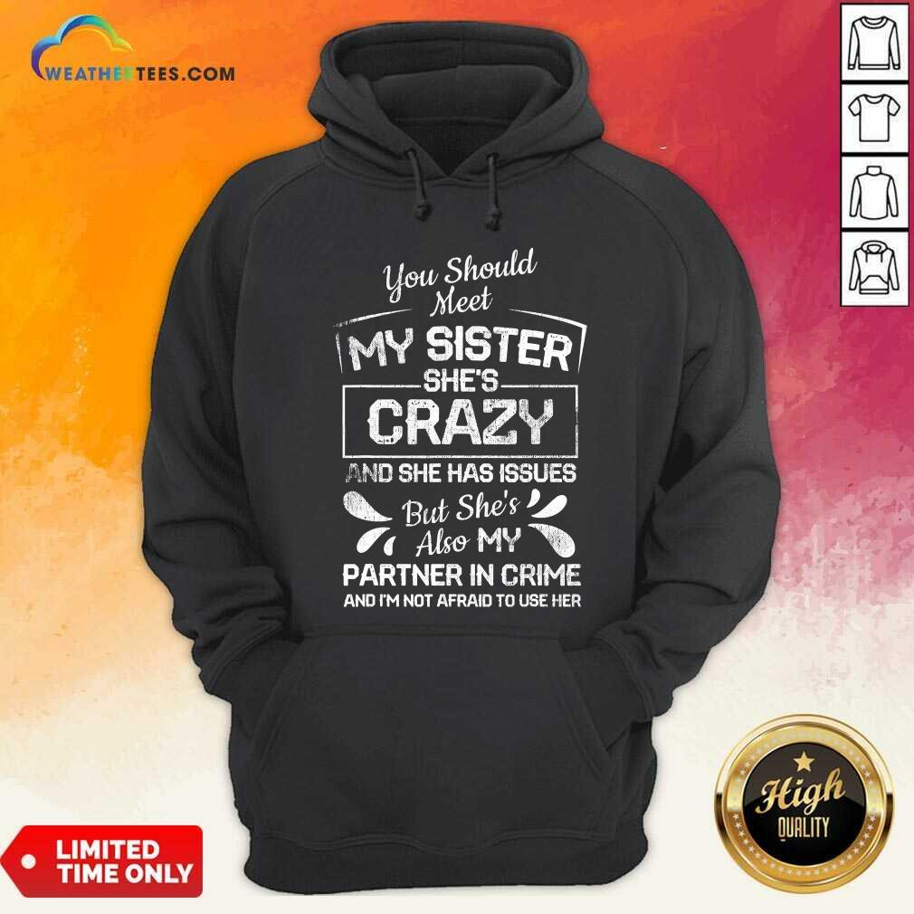 You Should Most My Sister Shes Crazy Partner In Crime Not Afraid To Use Her Hoodie - Design By Weathertees.com