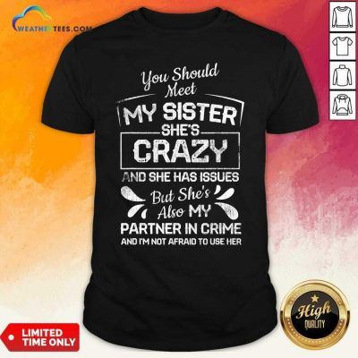 You Should Most My Sister Shes Crazy Partner In Crime Not Afraid To Use Her Shirt - Design By Weathertees.com