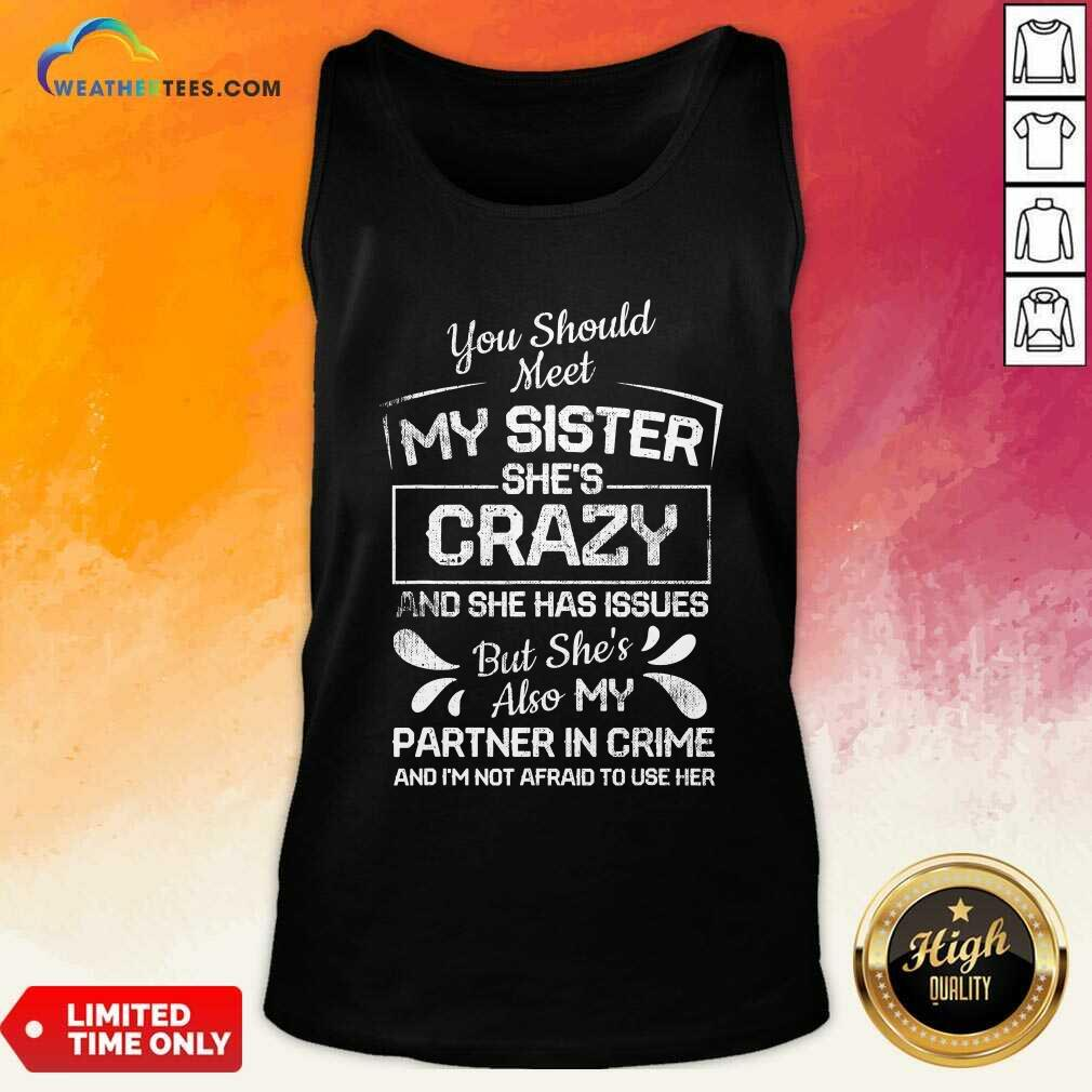 You Should Most My Sister Shes Crazy Partner In Crime Not Afraid To Use Her Tank Top - Design By Weathertees.com