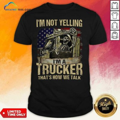 I Am Not Yelling I Am A Trucker That Is How We Talk Skull American Flag Shirt - Design By Weathertees.com