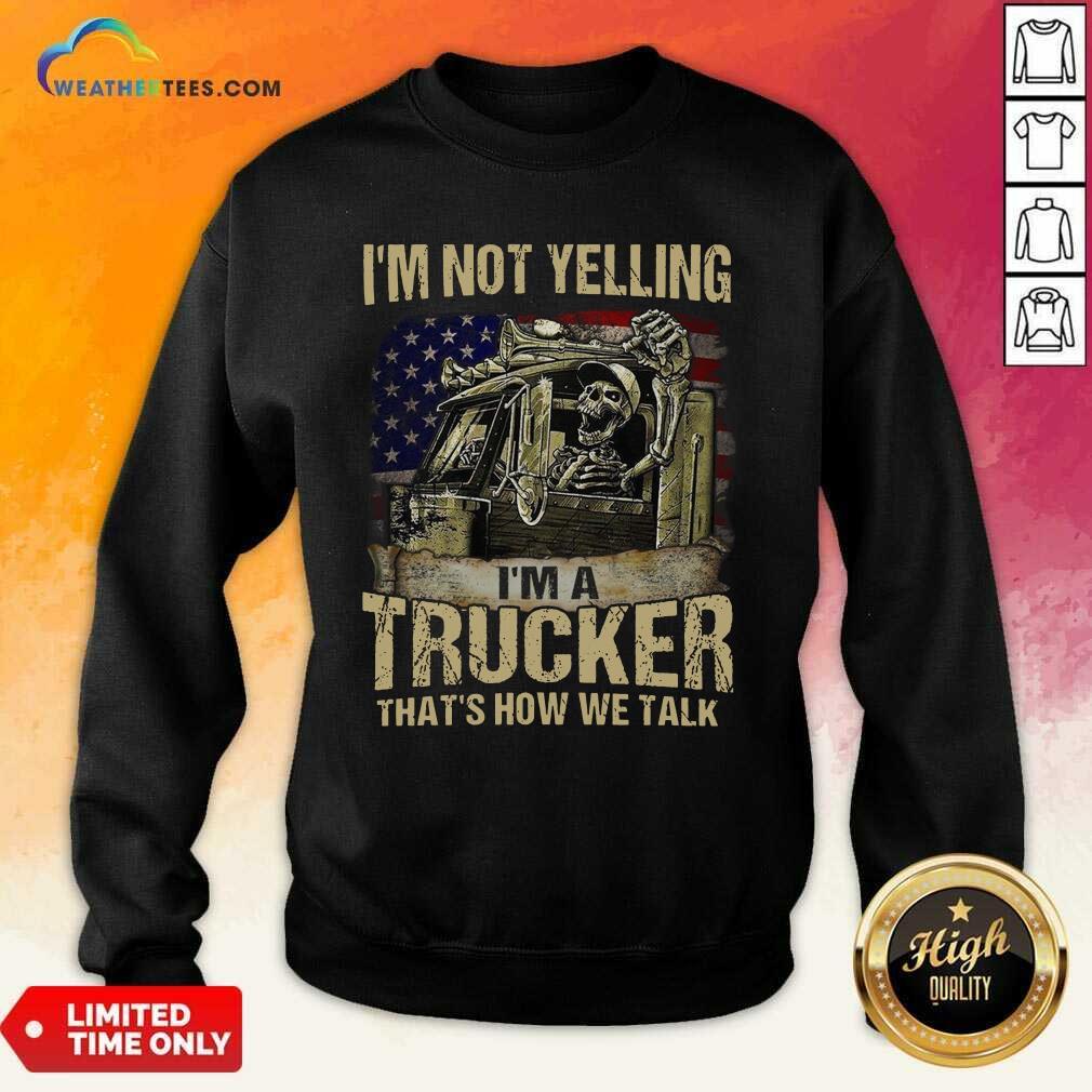 I Am Not Yelling I Am A Trucker That Is How We Talk Skull American Flag Sweatshirt - Design By Weathertees.com