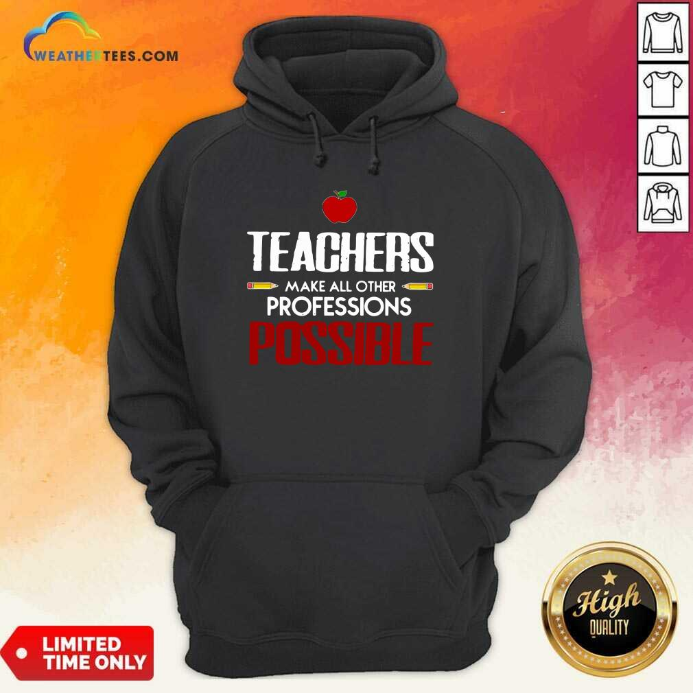 Teachers Make All Other Professions Possible Hoodie - Design By Weathertees.com