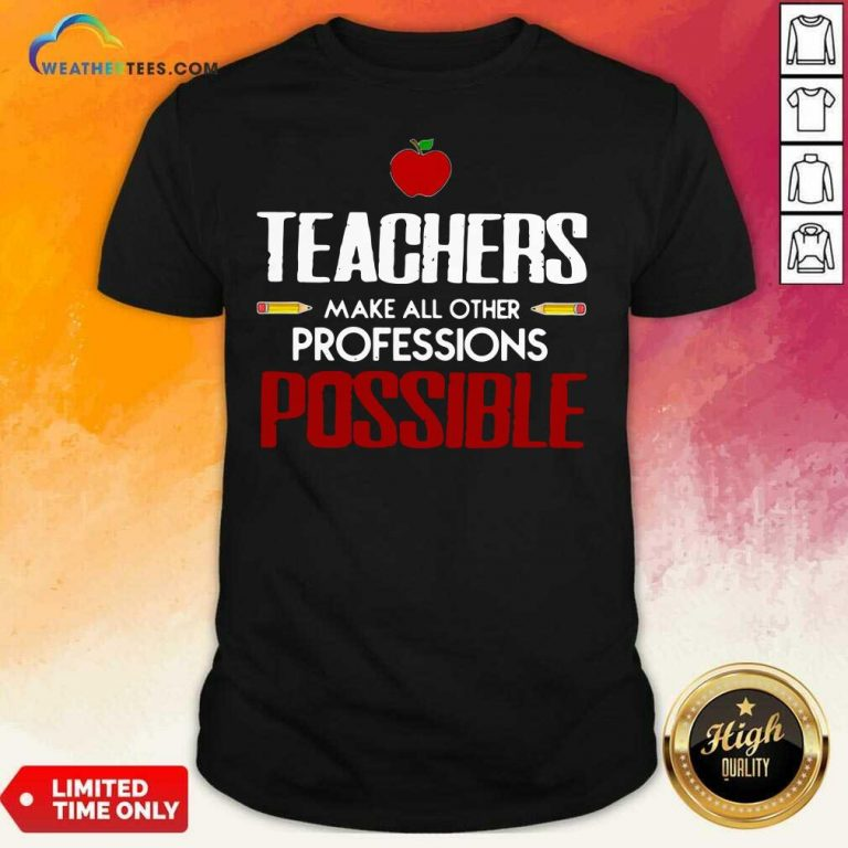 Teachers Make All Other Professions Possible Shirt - Design By Weathertees.com