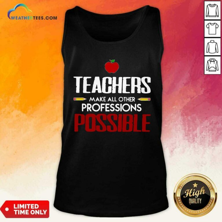 Teachers Make All Other Professions Possible Tank Top - Design By Weathertees.com