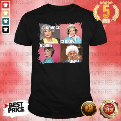 The Golden Girls Savage Classy Bougie Ratchet Shirt - Design By Weathertees.com