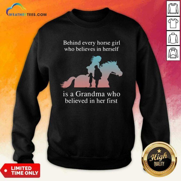Behind Every Horse Girl Who Believes In Herself Is A Grandma Who Believed In Her First Sweatshirt - Design By Weathertees.com