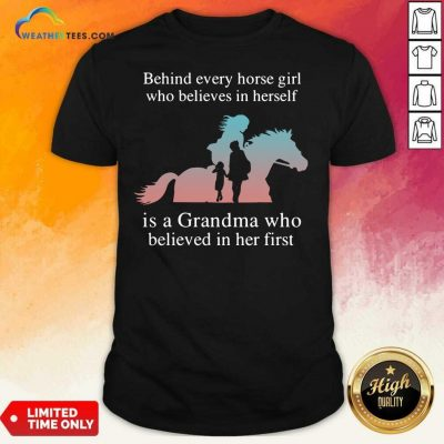 Behind Every Horse Girl Who Believes In Herself Is A Grandma Who Believed In Her First Shirt - Design By Weathertees.com