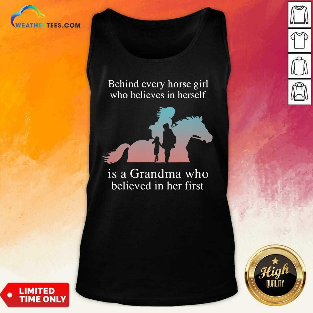 Behind Every Horse Girl Who Believes In Herself Is A Grandma Who Believed In Her First Tank Top - Design By Weathertees.com
