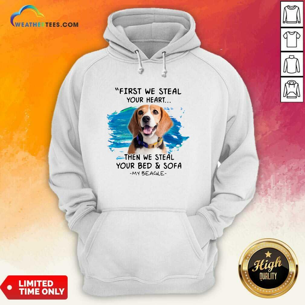 First We Steal Your Heart Then We Steal Your Bed And Sofa My Beagle Hoodie - Design By Weathertees.com