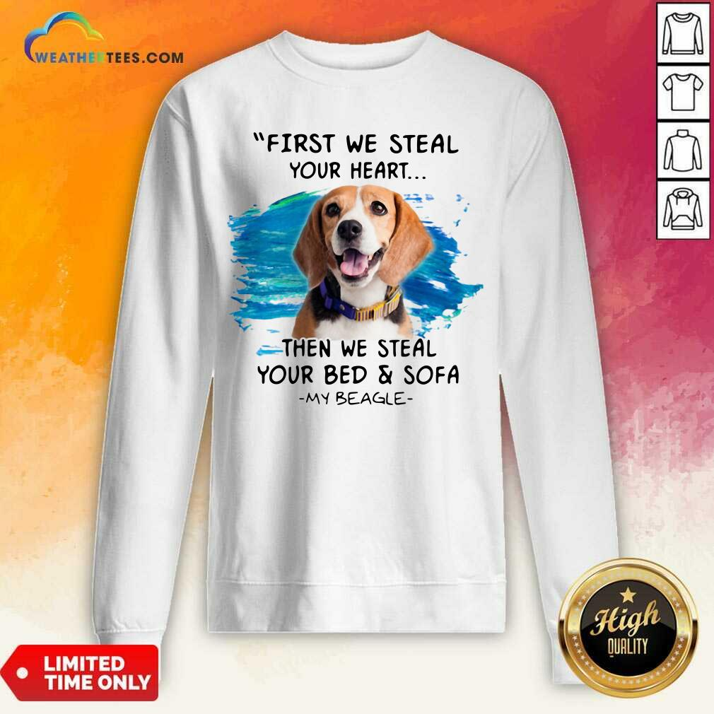 First We Steal Your Heart Then We Steal Your Bed And Sofa My Beagle Sweatshirt - Design By Weathertees.com