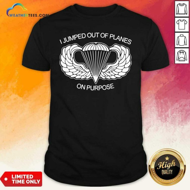 I Jumped Out Of Planes On Purpose Shirt - Design By Weathertees.com