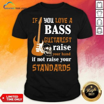 If You Love A Bass Guitarist Raise Your Hand If Not Raise Your Standards Shirt - Design By Weathertees.com