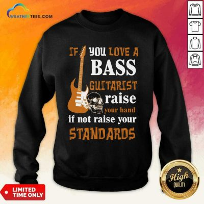 If You Love A Bass Guitarist Raise Your Hand If Not Raise Your Standards Sweatshirt - Design By Weathertees.com