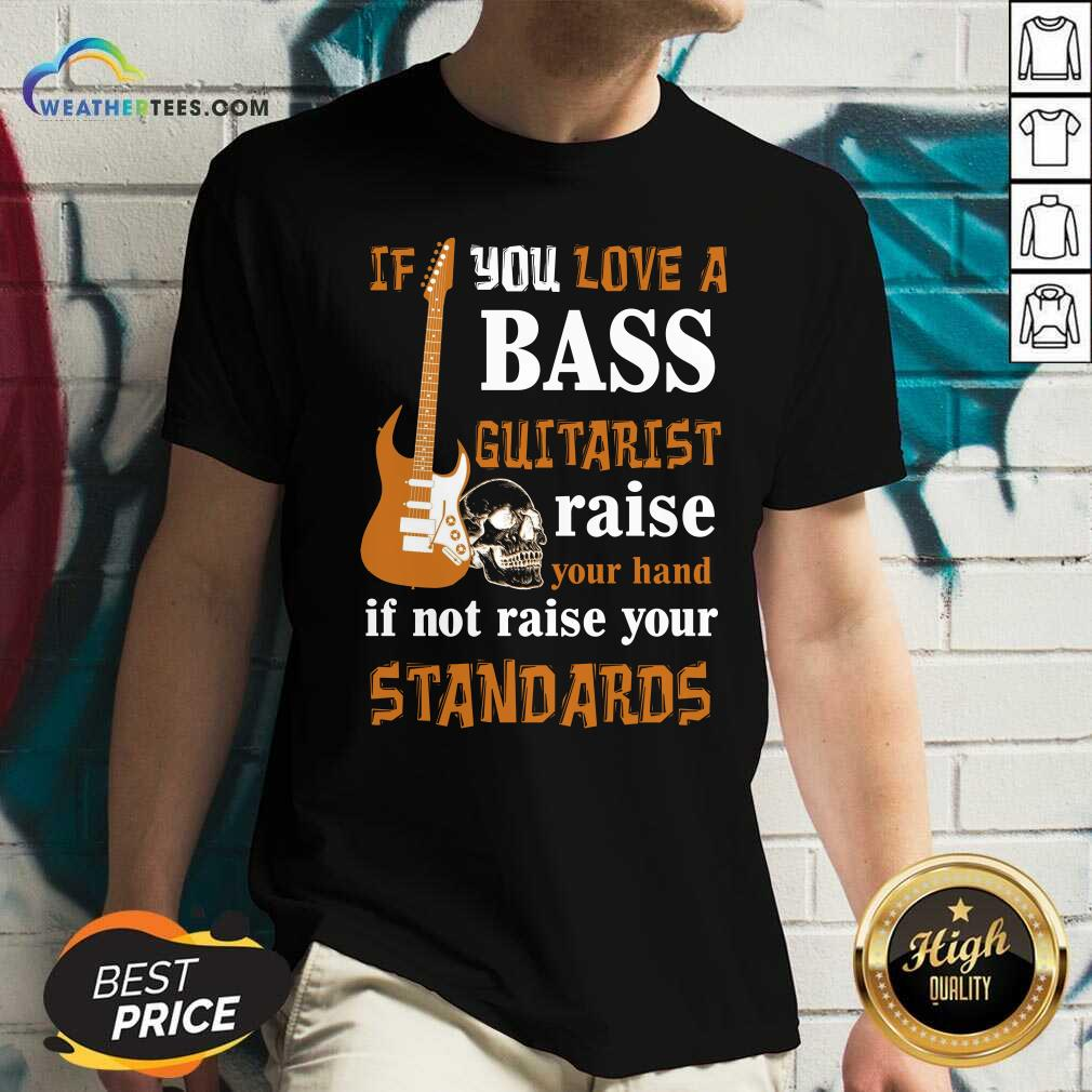 If You Love A Bass Guitarist Raise Your Hand If Not Raise Your Standards V-neck - Design By Weathertees.com