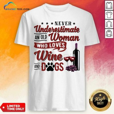 Never Underestimate An Old Woman Who Loves Wine And Dogs Shirt - Design By Weathertees.com