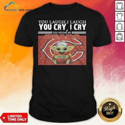 You Laugh I Laugh You Cry I Cry You Offend My Chicago Bears Baby Yoda I Kill You Shirt - Design By Weathertees.com