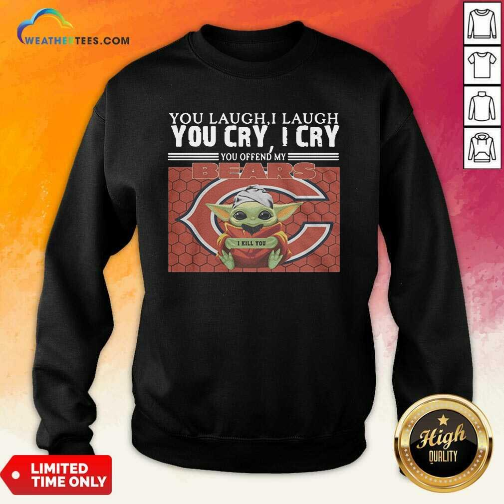 You Laugh I Laugh You Cry I Cry You Offend My Chicago Bears Baby Yoda I Kill You Sweatshirt - Design By Weathertees.com