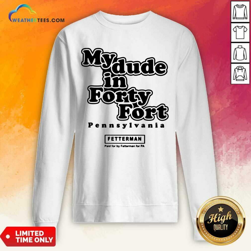 My Dude In Forty Fort Pennsylvania Fetterman Sweatshirt - Design By Weathertees.com