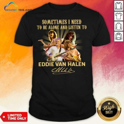 Sometimes I Need To Be Alone And Listen To Eddie Van Halen Signature Shirt - Design By Weathertees.com