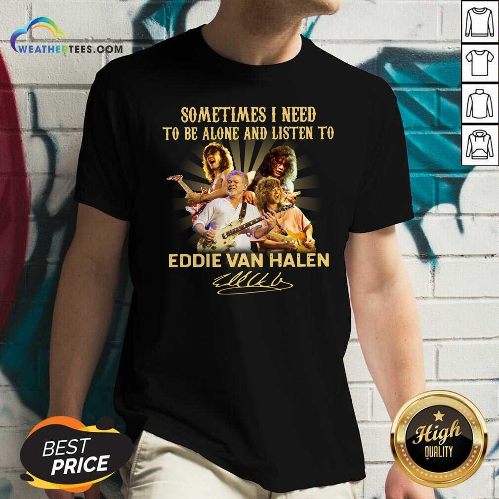 Sometimes I Need To Be Alone And Listen To Eddie Van Halen Signature V-neck - Design By Weathertees.com