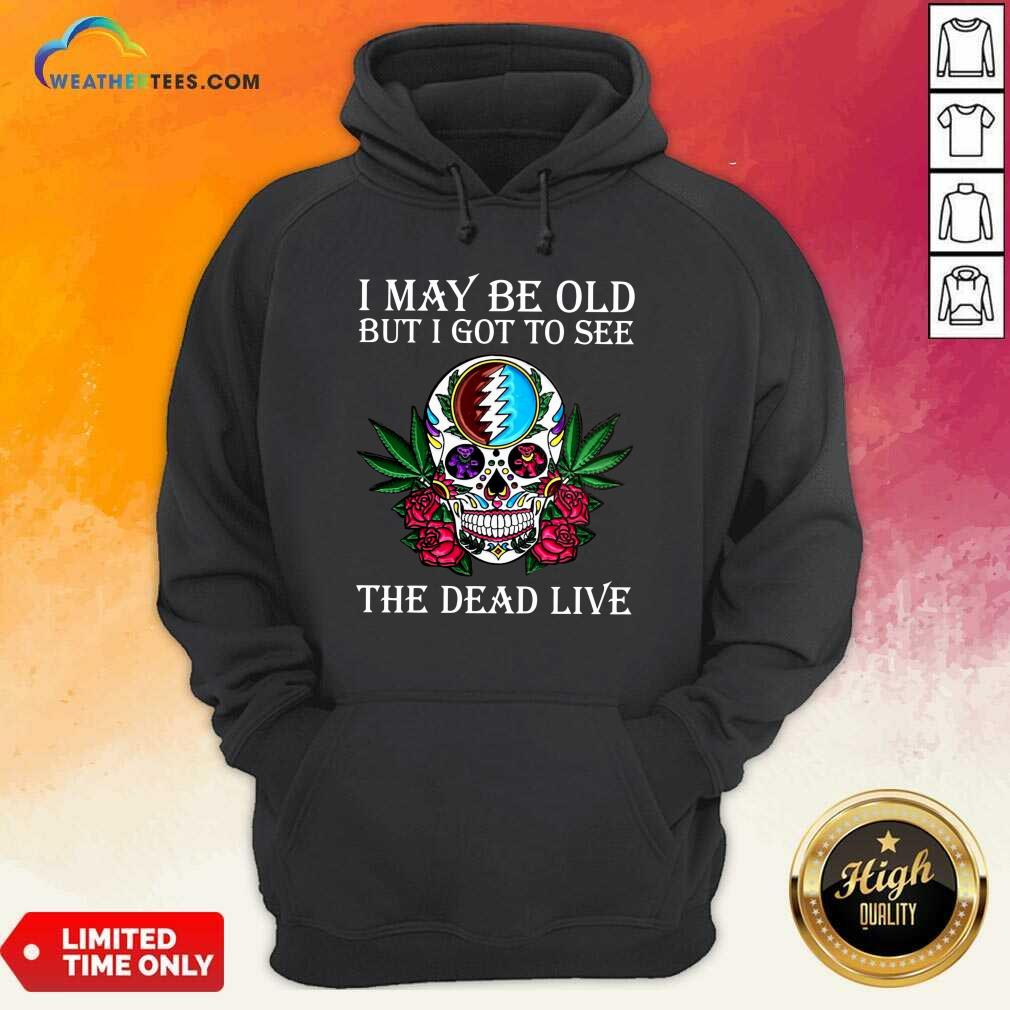 Sugar Skull I May Be Old But I Got To See The Dead Live Rose Hoodie - Design By Weathertees.com
