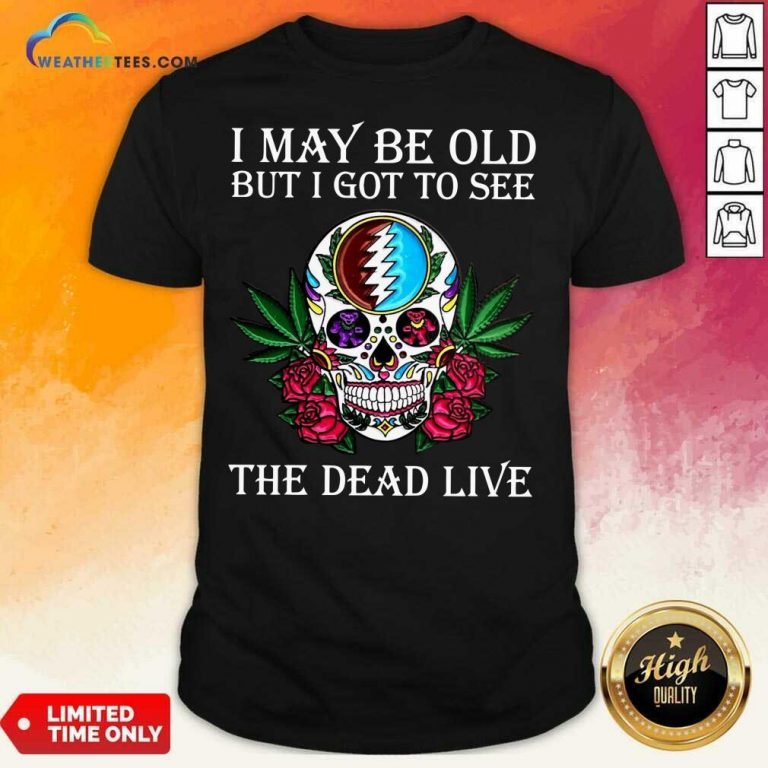 Sugar Skull I May Be Old But I Got To See The Dead Live Rose Shirt - Design By Weathertees.com