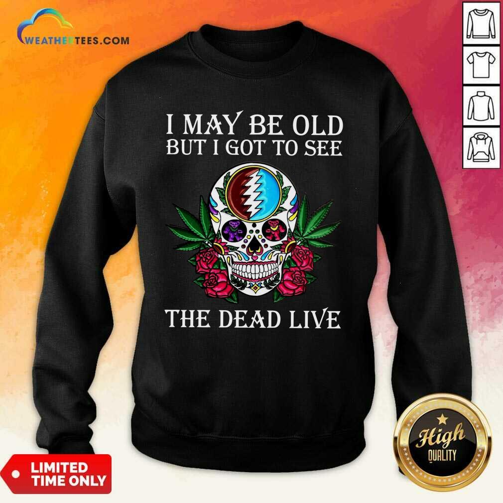 Sugar Skull I May Be Old But I Got To See The Dead Live Rose Sweatshirt - Design By Weathertees.com