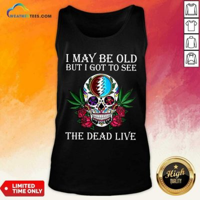 Sugar Skull I May Be Old But I Got To See The Dead Live Rose Tank Top - Design By Weathertees.com