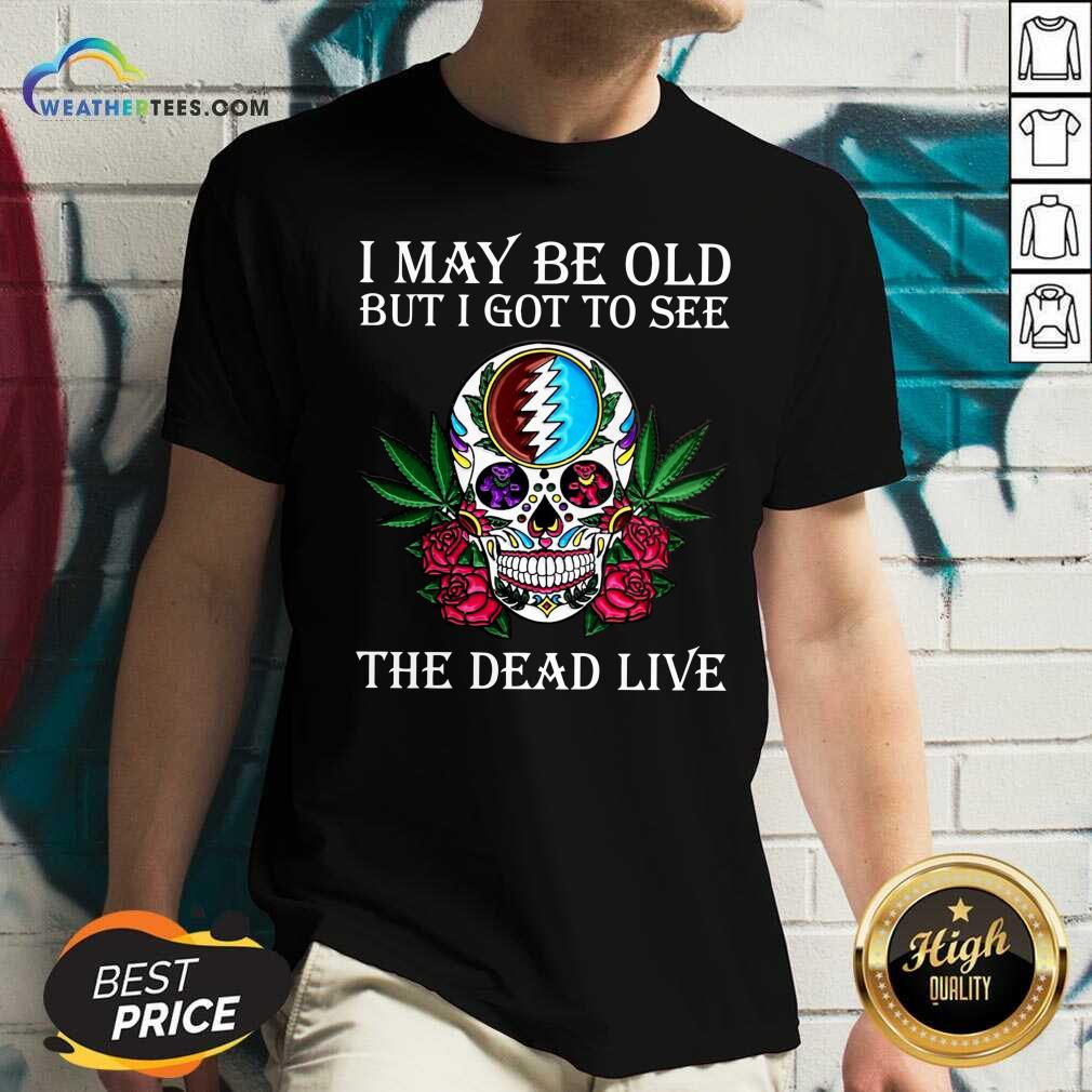 Sugar Skull I May Be Old But I Got To See The Dead Live Rose V-neck - Design By Weathertees.com