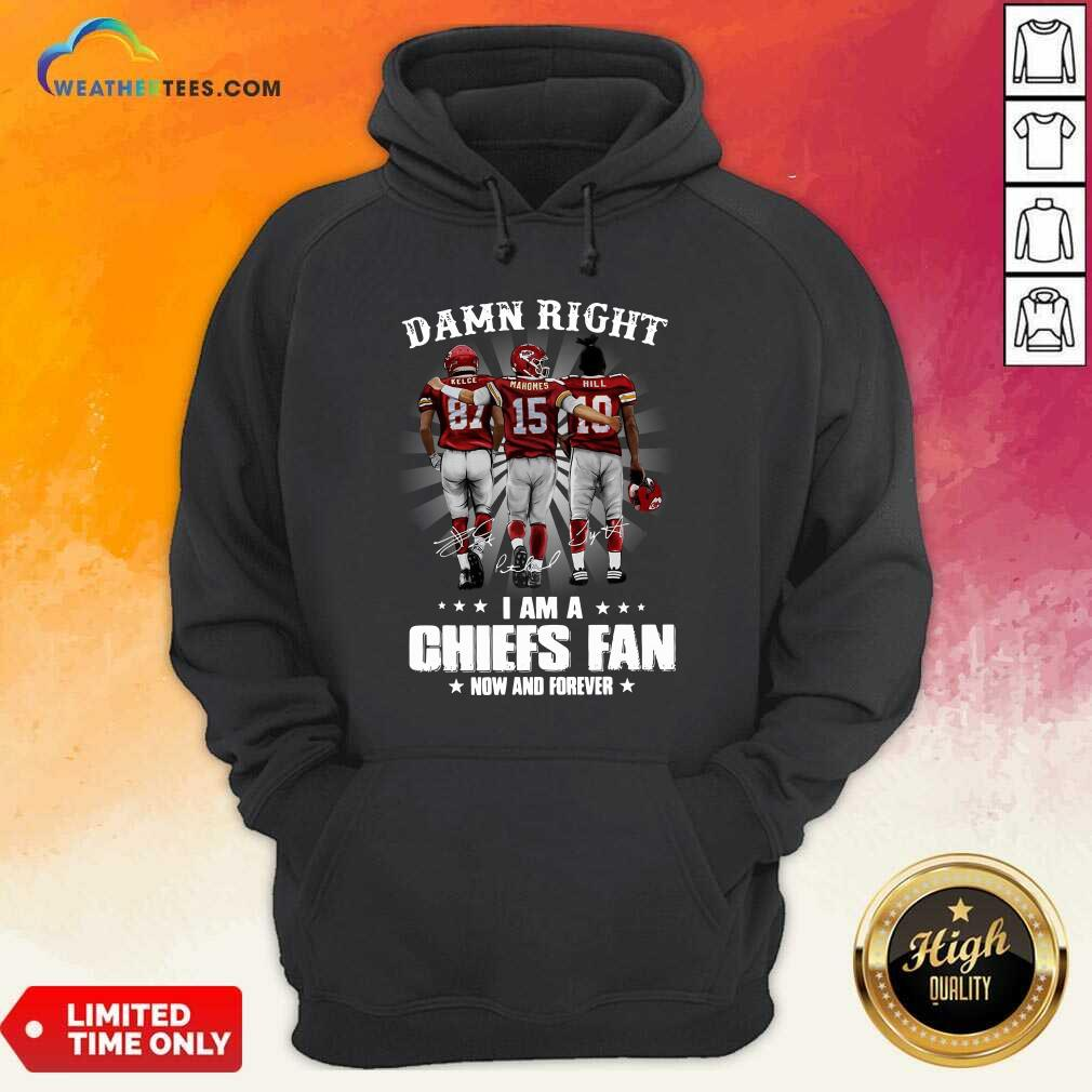 The Kelce Mahomes Hill Damn Right I Am A Chiefs Fan Now And Forever Hoodie - Design By Weathertees.com