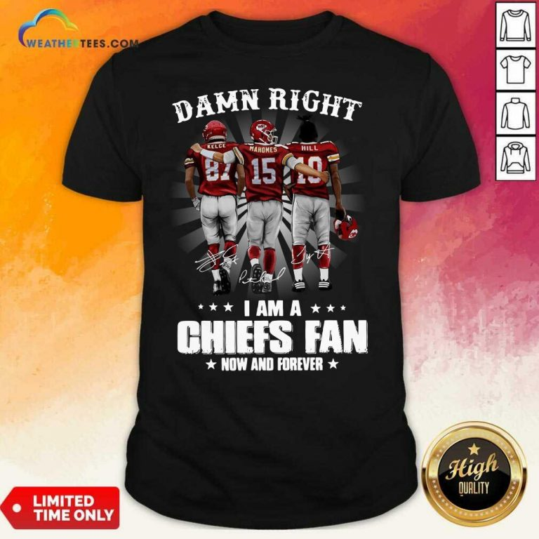The Kelce Mahomes Hill Damn Right I Am A Chiefs Fan Now And Forever Shirt - Design By Weathertees.com