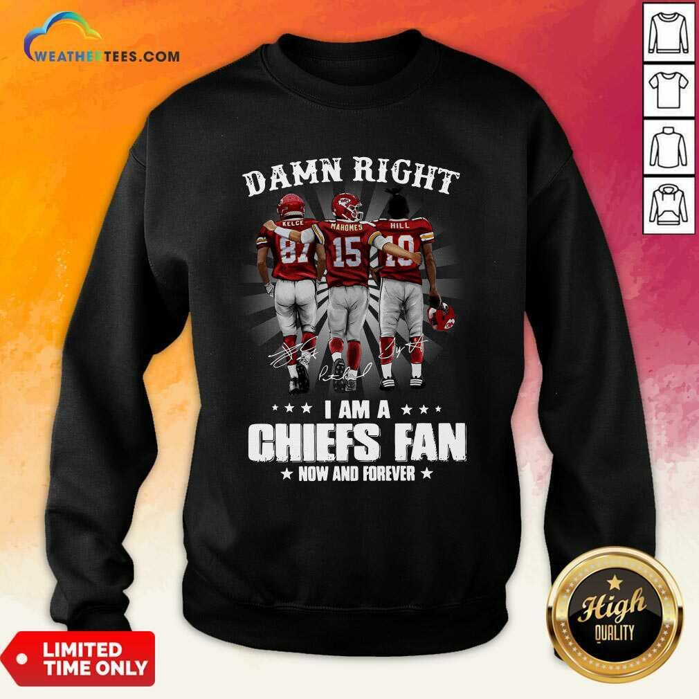 The Kelce Mahomes Hill Damn Right I Am A Chiefs Fan Now And Forever Sweatshirt - Design By Weathertees.com