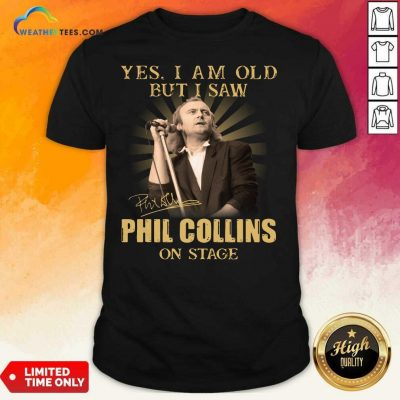 Yes I Am Old But I Saw Phil Collins On Stage Signature Shirt - Design By Weathertees.com
