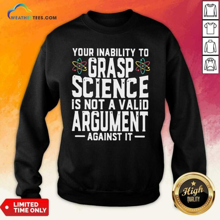 Your Inability To Grasp Science Is Not A Valid Argument Against It Sweatshirt - Design By Weathertees.com