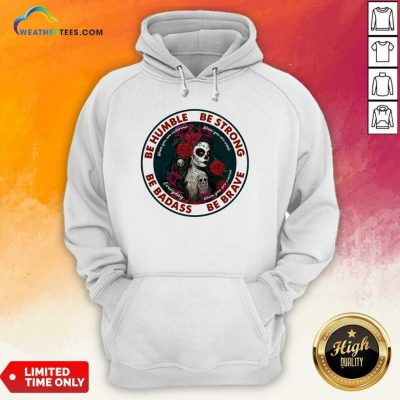 Caveira Mexicana Skull Be Humble Be Strong Be Badass And Be Brave Hoodie - Design By Weathertees.com