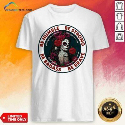 Caveira Mexicana Skull Be Humble Be Strong Be Badass And Be Brave Shirt - Design By Weathertees.com
