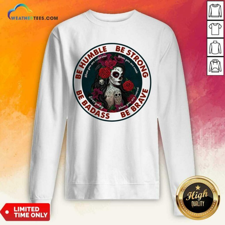 Caveira Mexicana Skull Be Humble Be Strong Be Badass And Be Brave Sweatshirt - Design By Weathertees.com