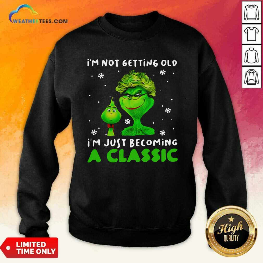 Grinch Im Not Getting Old I Am Just Becoming A Classic Sweatshirt - Design By Weathertees.com