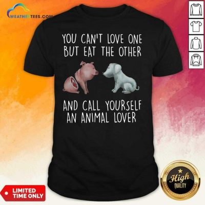 Pig And Dog You Can Not Love One But Eat The Other And Call Yourself An Animal Lover Shirt - Design By Weathertees.com