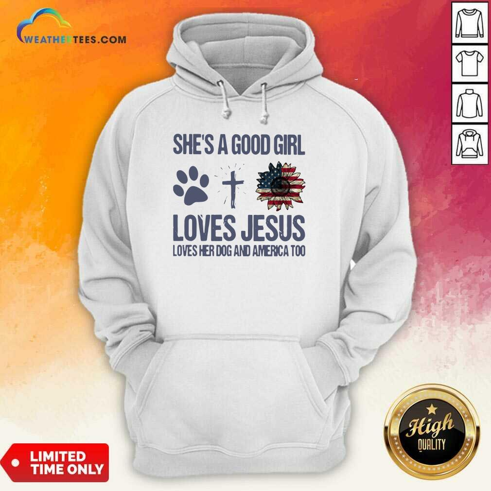 She Is A Good Girl Loves Jesus Loves Her Dog And America Too Hoodie - Design By Weathertees.com