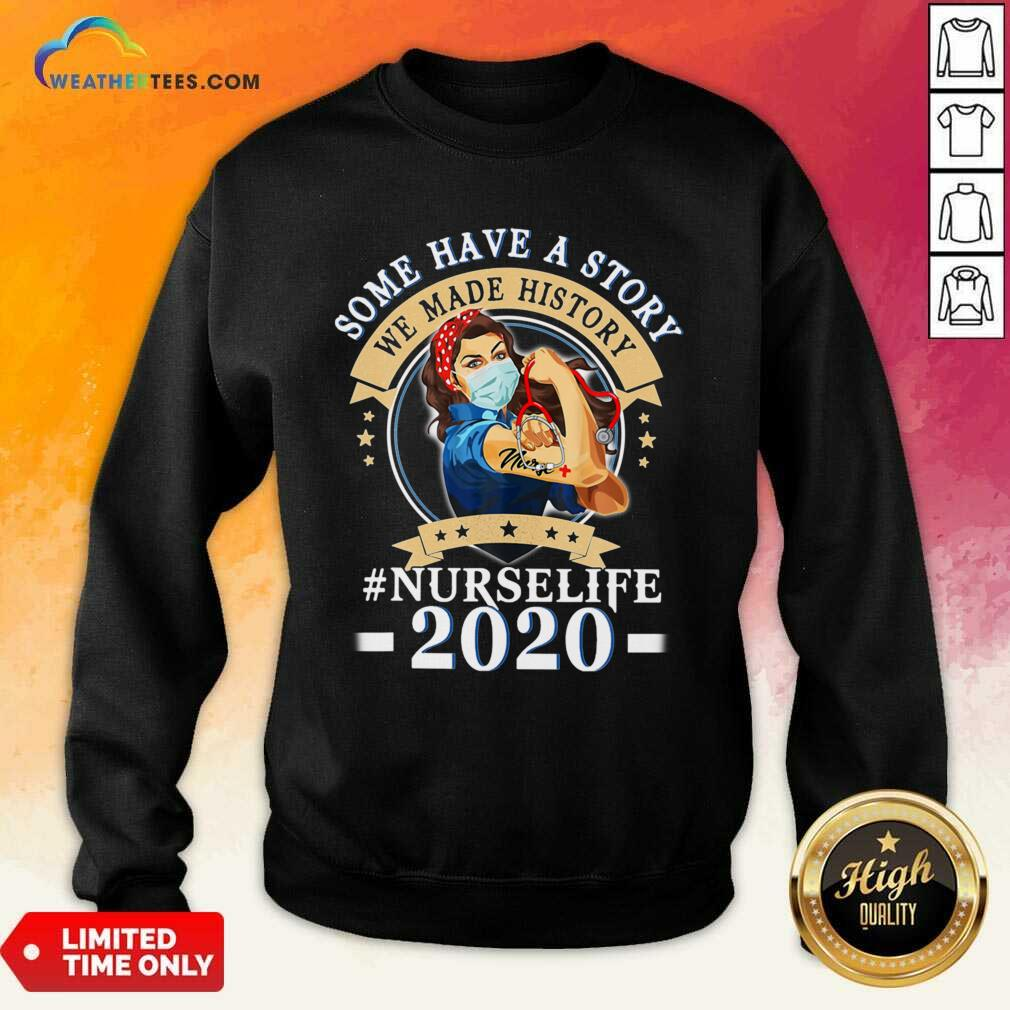 Some Have A Story We Made History #nurselife 2020 Sweatshirt - Design By Weathertees.com
