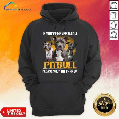 If Youve Never Had A Pitbull Please Shut The Fuck Up Hoodie - Design By Weathertees.com