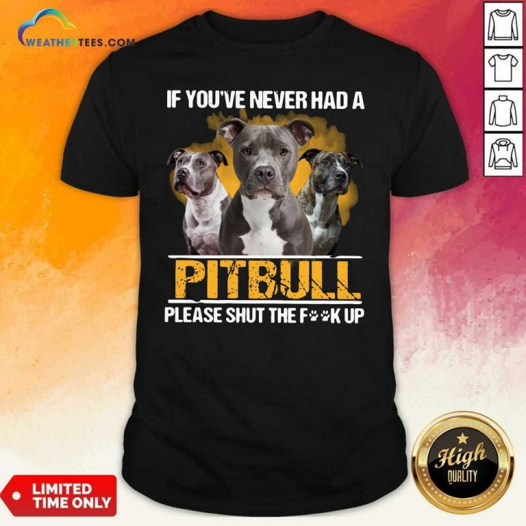 If Youve Never Had A Pitbull Please Shut The Fuck Up Shirt - Design By Weathertees.com