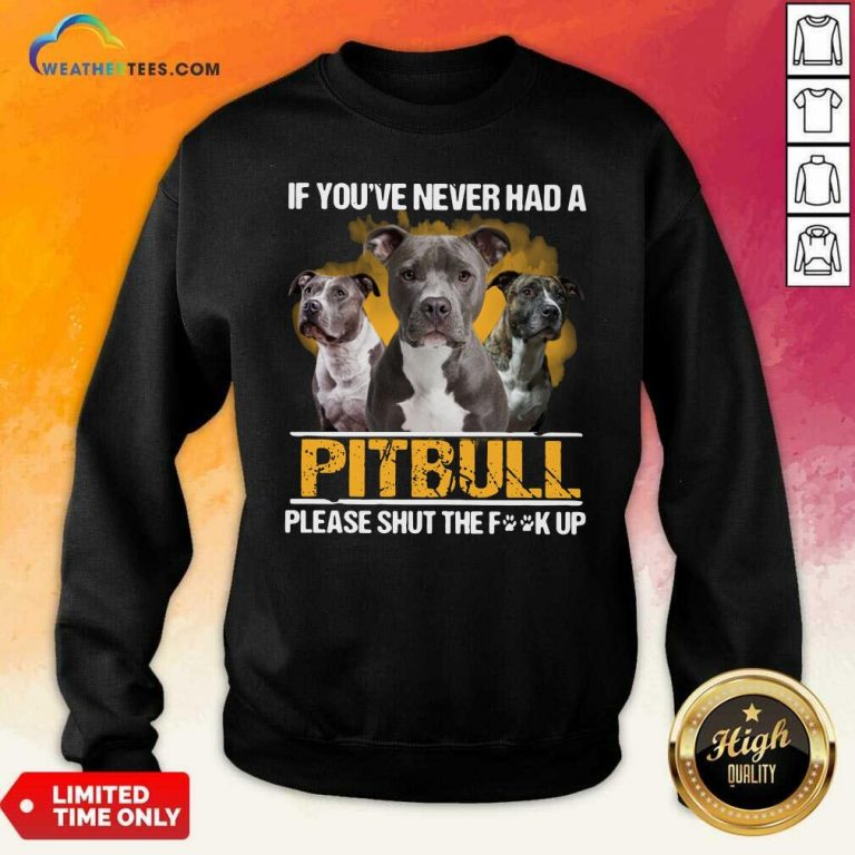 If Youve Never Had A Pitbull Please Shut The Fuck Up Sweatshirt - Design By Weathertees.com