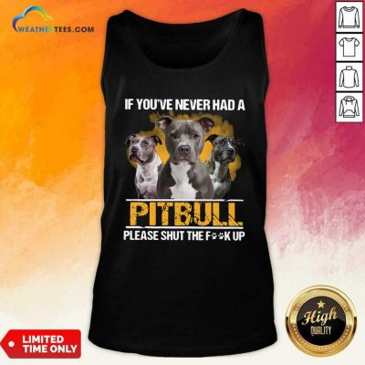 If Youve Never Had A Pitbull Please Shut The Fuck Up Tank Top - Design By Weathertees.com