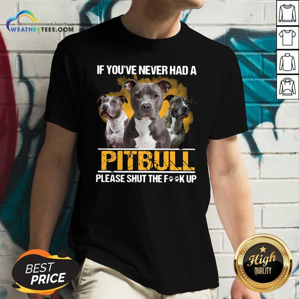 If Youve Never Had A Pitbull Please Shut The Fuck Up V-neck - Design By Weathertees.com