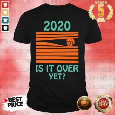2020 Is It Over Yet Shirt - Design By Weathertees.com