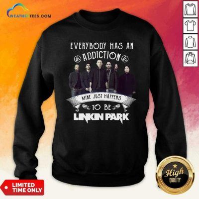 Everybody Has An Addiction Mine Just Happens To Be Linkin Park Sweatshirt - Design By Weathertees.com