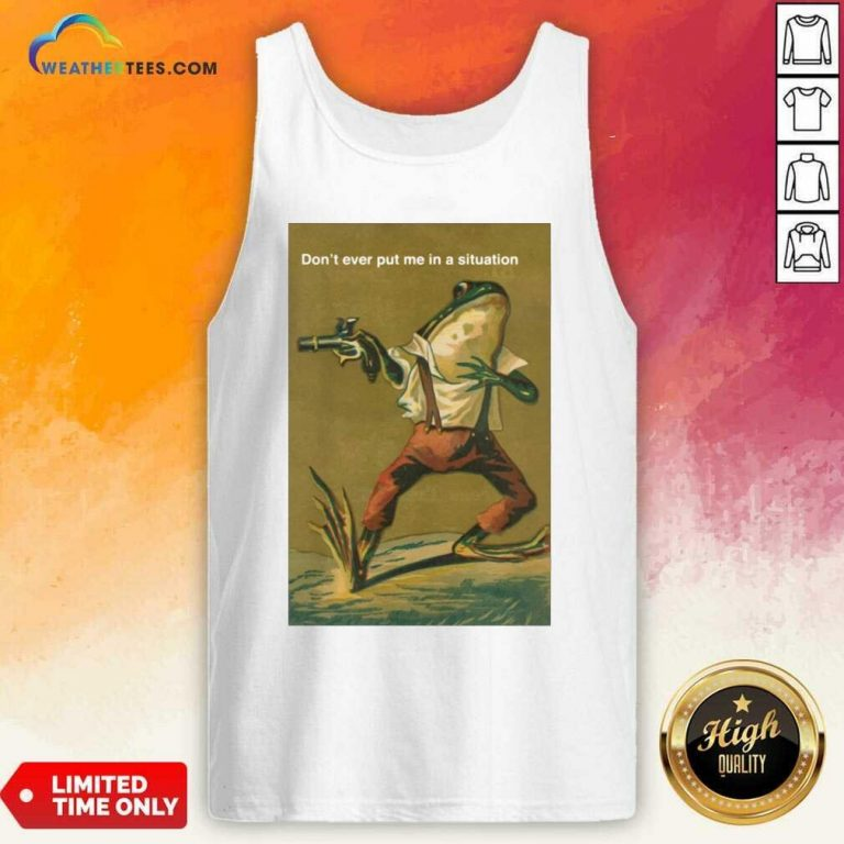 Frog Do Not Ever Put Me In A Situation Tank Top - Design By Weathertees.com