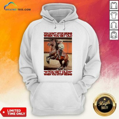 Horse You Do Not Stop Riding When You Get Old You Get Old When You Stop Riding Hoodie - Design By Weathertees.com